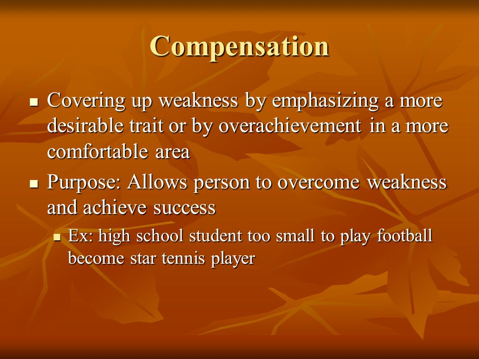 Compensation Covering up weakness by emphasizing a more desirable trait or by overachievement in a more comfortable area Covering up weakness by emphasizing a more desirable trait or by overachievement in a more comfortable area Purpose: Allows person to overcome weakness and achieve success Purpose: Allows person to overcome weakness and achieve success Ex: high school student too small to play football become star tennis player Ex: high school student too small to play football become star tennis player