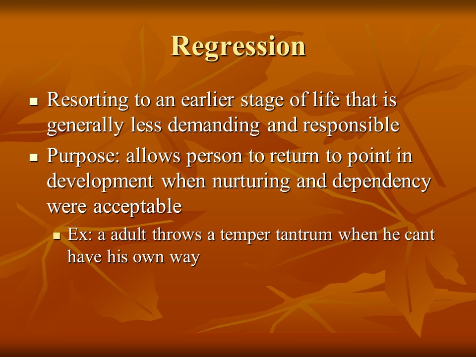 Regression Resorting to an earlier stage of life that is generally less demanding and responsible Resorting to an earlier stage of life that is generally less demanding and responsible Purpose: allows person to return to point in development when nurturing and dependency were acceptable Purpose: allows person to return to point in development when nurturing and dependency were acceptable Ex: a adult throws a temper tantrum when he cant have his own way Ex: a adult throws a temper tantrum when he cant have his own way