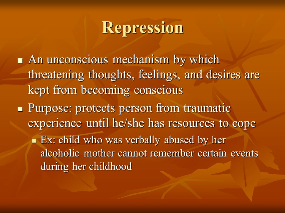 Repression An unconscious mechanism by which threatening thoughts, feelings, and desires are kept from becoming conscious An unconscious mechanism by which threatening thoughts, feelings, and desires are kept from becoming conscious Purpose: protects person from traumatic experience until he/she has resources to cope Purpose: protects person from traumatic experience until he/she has resources to cope Ex: child who was verbally abused by her alcoholic mother cannot remember certain events during her childhood Ex: child who was verbally abused by her alcoholic mother cannot remember certain events during her childhood