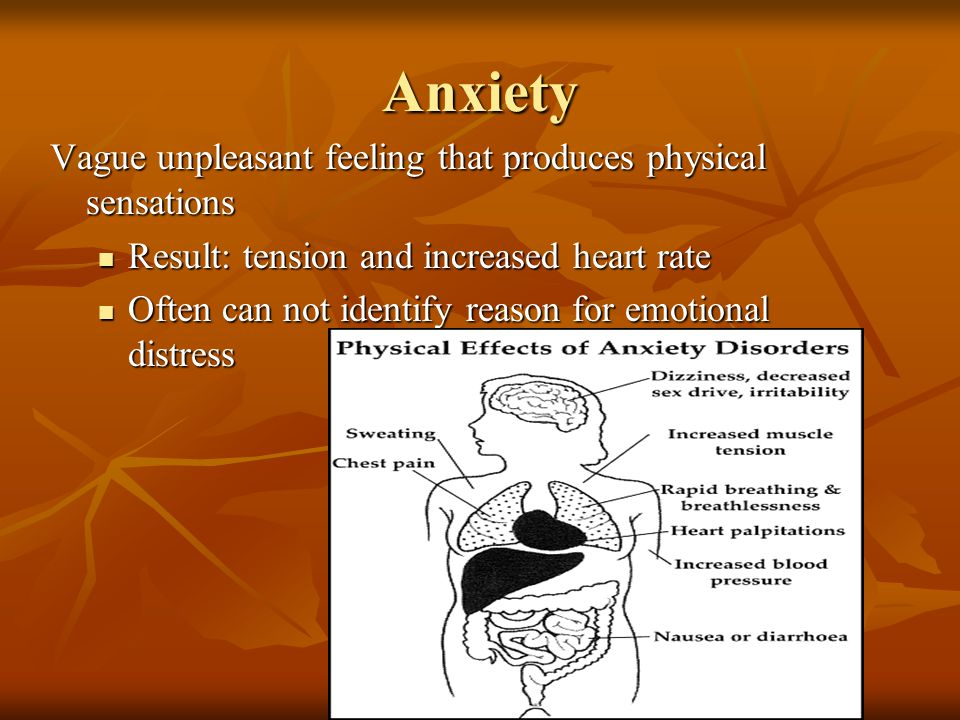 Anxiety Vague unpleasant feeling that produces physical sensations Result: tension and increased heart rate Result: tension and increased heart rate Often can not identify reason for emotional distress Often can not identify reason for emotional distress