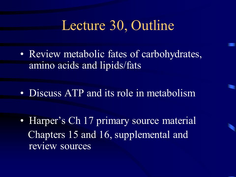 Lecture 30, Outline Review metabolic fates of carbohydrates, amino acids and lipids/fats Discuss ATP and its role in metabolism Harper's Ch 17 primary source material Chapters 15 and 16, supplemental and review sources
