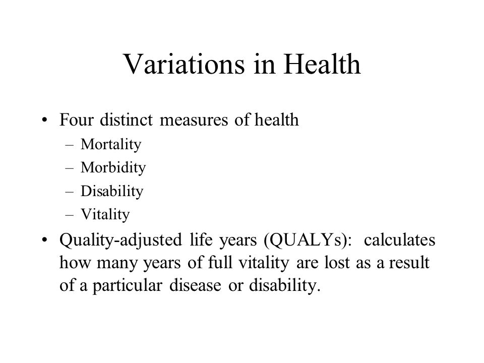 Variations in Health Four distinct measures of health –Mortality –Morbidity –Disability –Vitality Quality-adjusted life years (QUALYs): calculates how