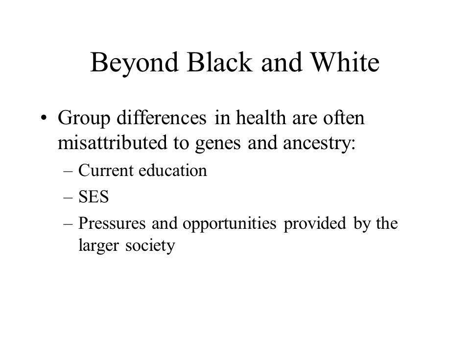 Beyond Black and White Group differences in health are often misattributed to genes and ancestry: –Current education –SES –Pressures and opportunities