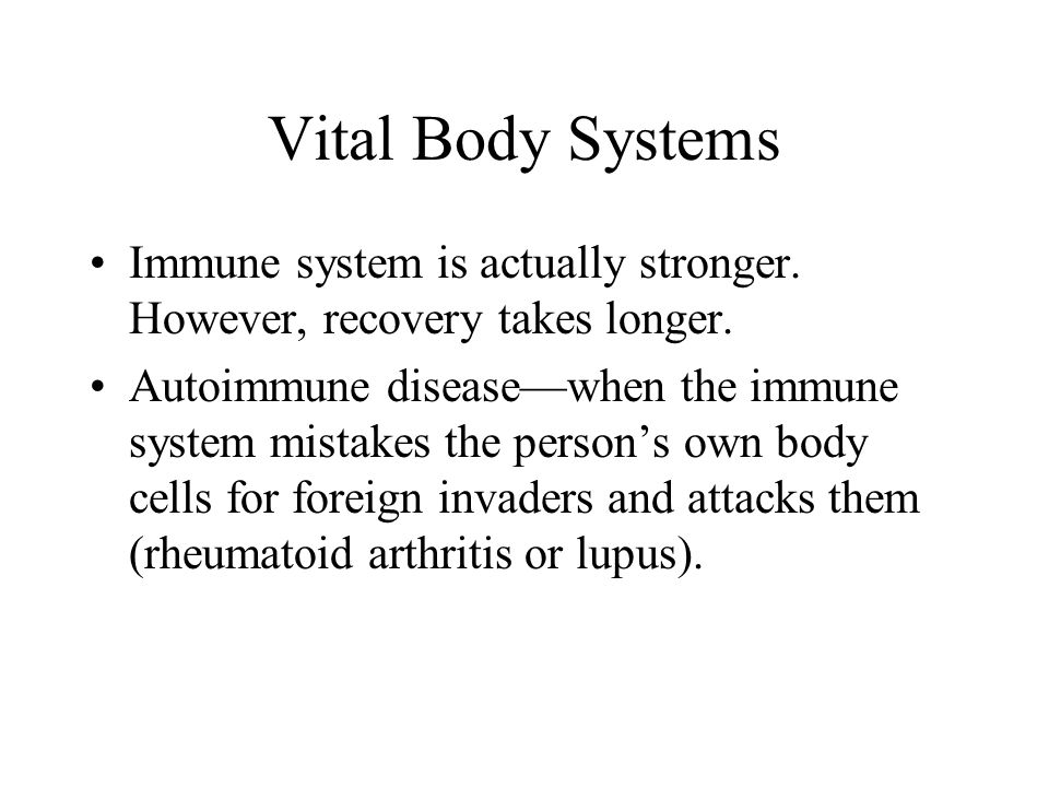 Vital Body Systems Immune system is actually stronger. However, recovery takes longer. Autoimmune disease—when the immune system mistakes the person's