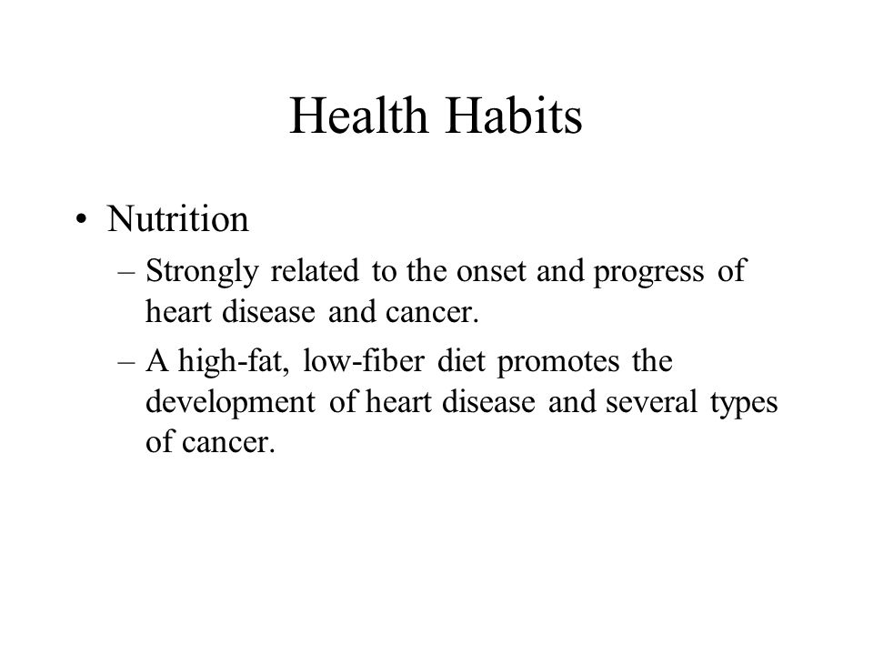 Health Habits Nutrition –Strongly related to the onset and progress of heart disease and cancer. –A high-fat, low-fiber diet promotes the development
