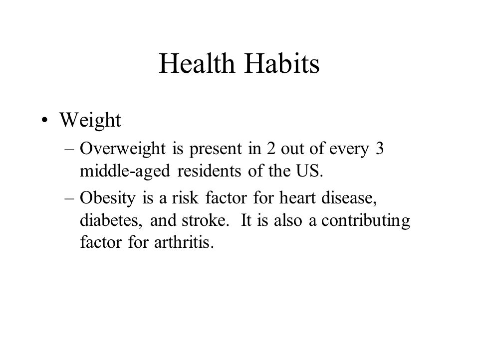 Health Habits Weight –Overweight is present in 2 out of every 3 middle-aged residents of the US. –Obesity is a risk factor for heart disease, diabetes