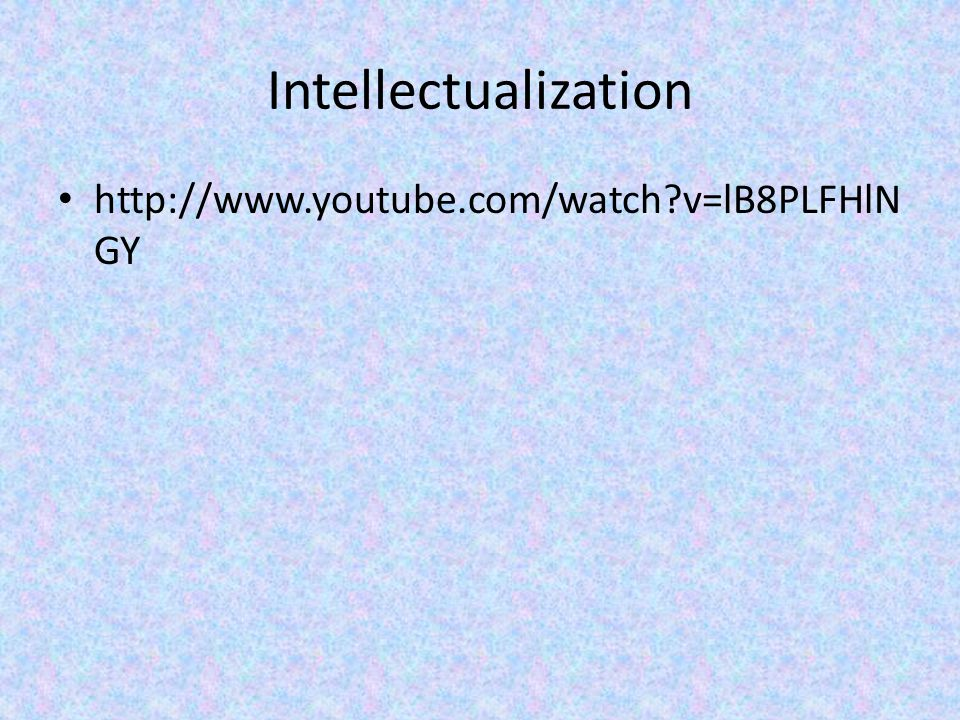 Intellectualization http://www.youtube.com/watch?v=lB8PLFHlN GY