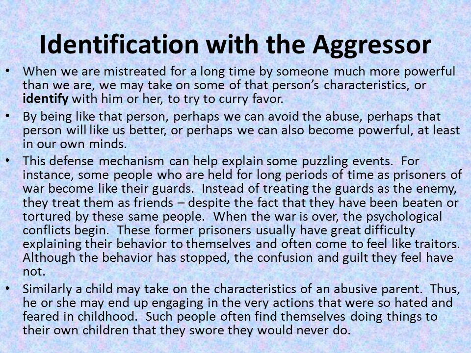 Identification with the Aggressor When we are mistreated for a long time by someone much more powerful than we are, we may take on some of that person's characteristics, or identify with him or her, to try to curry favor.