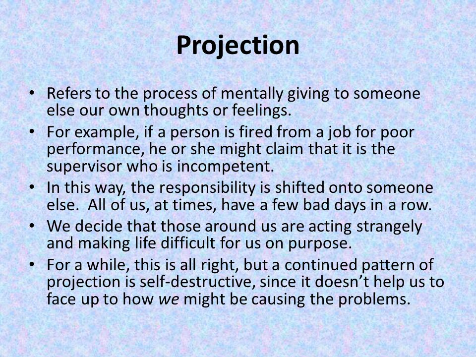 Projection Refers to the process of mentally giving to someone else our own thoughts or feelings.