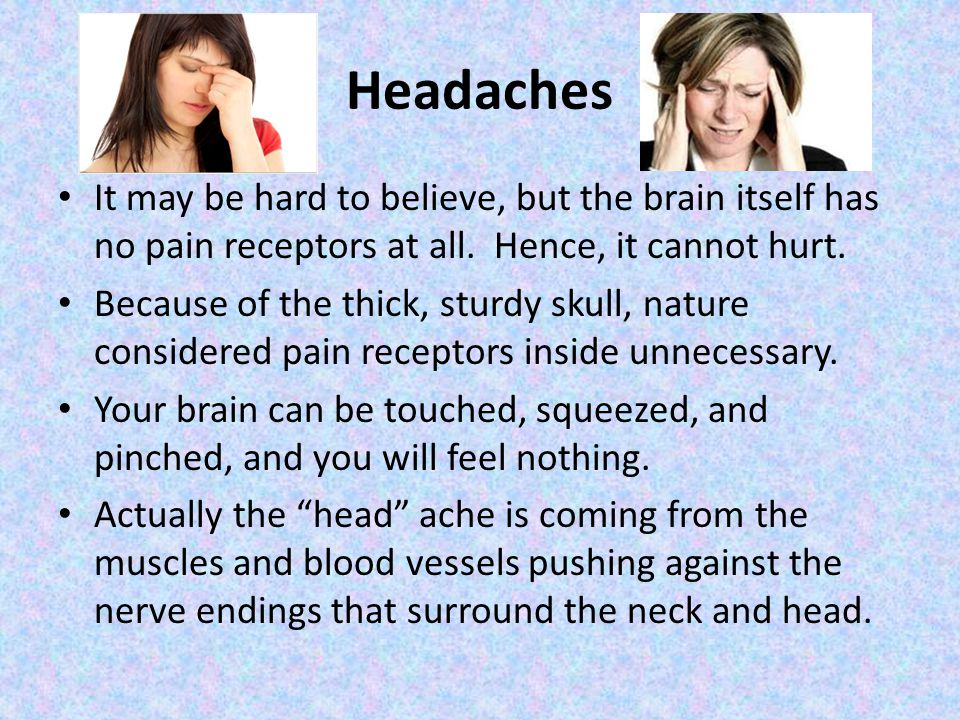 Headaches It may be hard to believe, but the brain itself has no pain receptors at all.