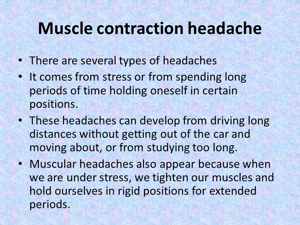 Muscle contraction headache There are several types of headaches It comes from stress or from spending long periods of time holding oneself in certain positions.