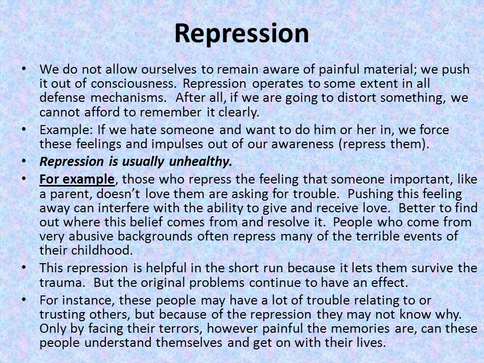 Repression We do not allow ourselves to remain aware of painful material; we push it out of consciousness.
