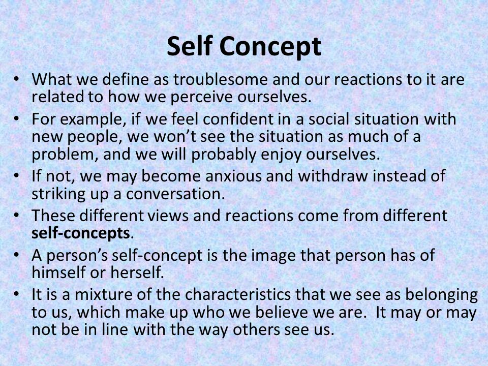 Self Concept What we define as troublesome and our reactions to it are related to how we perceive ourselves.
