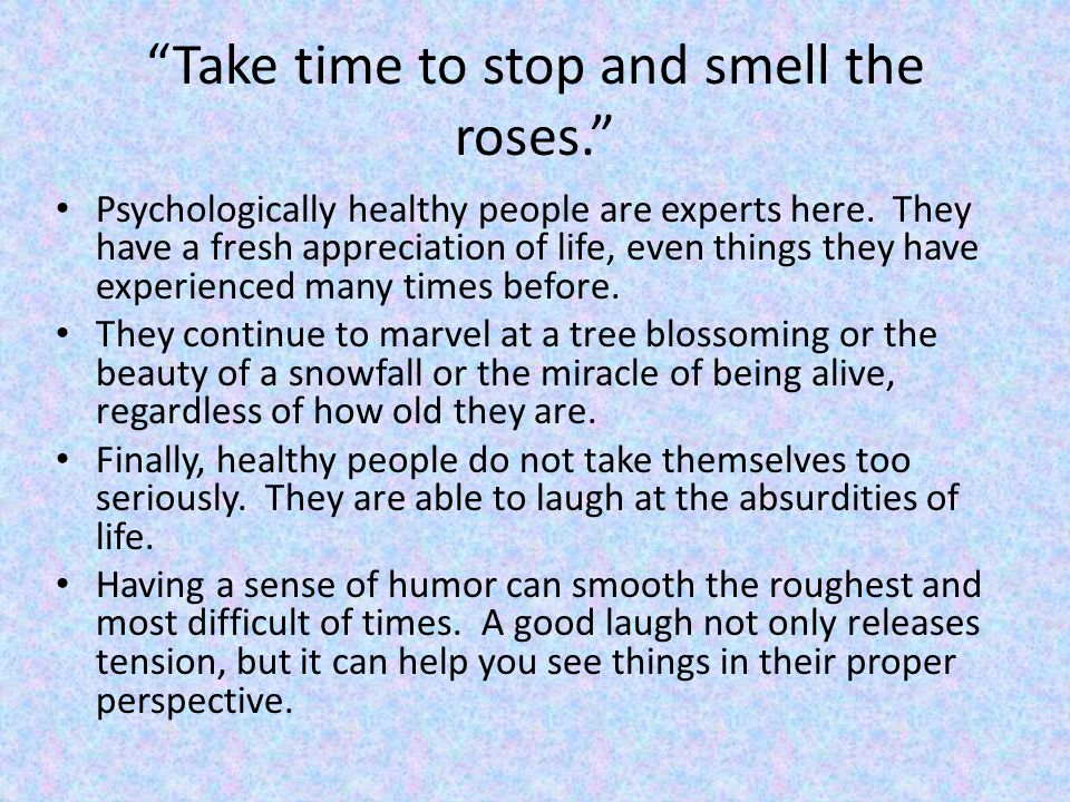 Take time to stop and smell the roses. Psychologically healthy people are experts here.