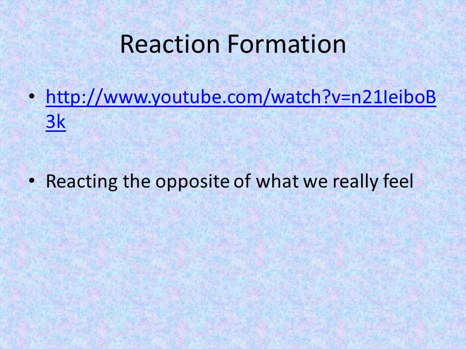Reaction Formation http://www.youtube.com/watch?v=n21IeiboB 3k http://www.youtube.com/watch?v=n21IeiboB 3k Reacting the opposite of what we really feel