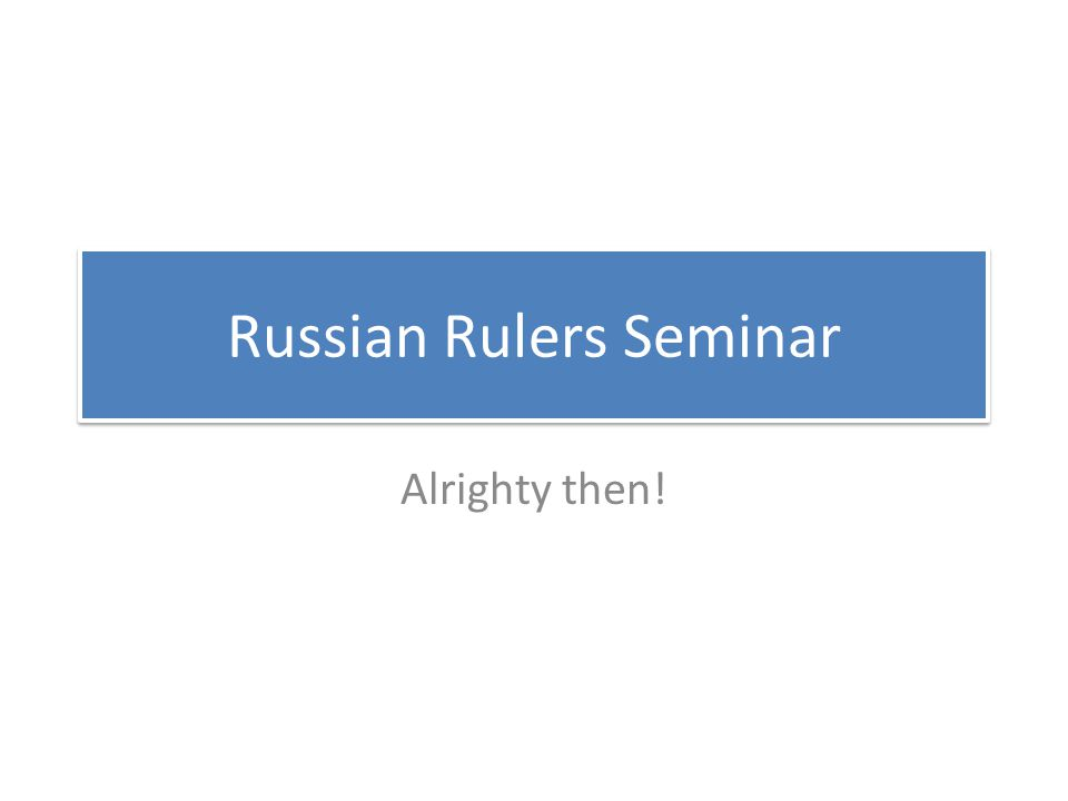 Russian Rulers Seminar Alrighty then!