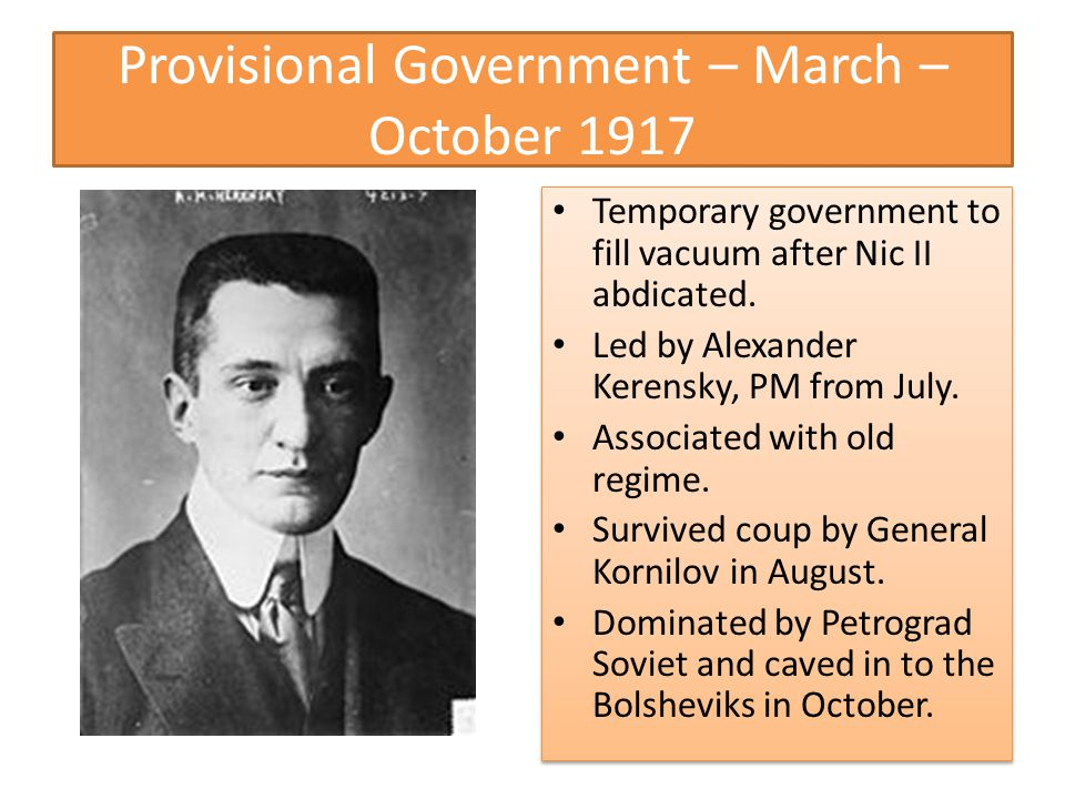 Provisional Government – March – October 1917 Temporary government to fill vacuum after Nic II abdicated.
