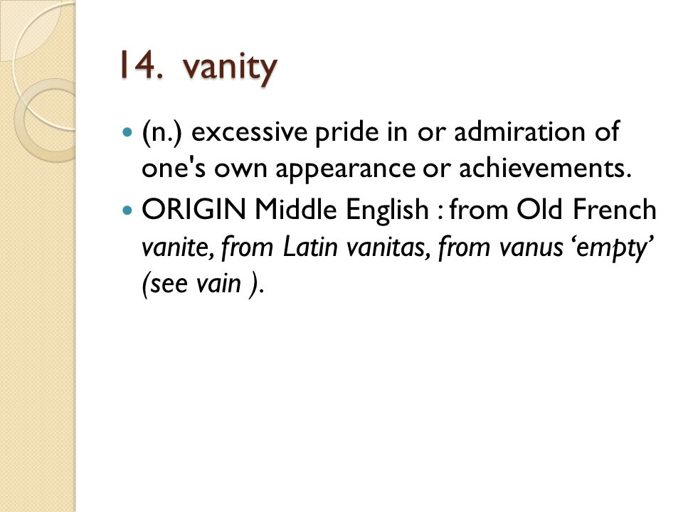 14. vanity (n.) excessive pride in or admiration of one's own appearance or achievements. ORIGIN Middle English : from Old French vanite, from Latin v
