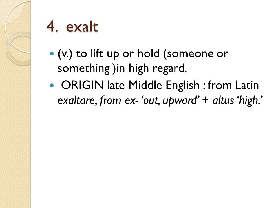 4. exalt (v.) to lift up or hold (someone or something )in high regard. ORIGIN late Middle English : from Latin exaltare, from ex- 'out, upward' + alt