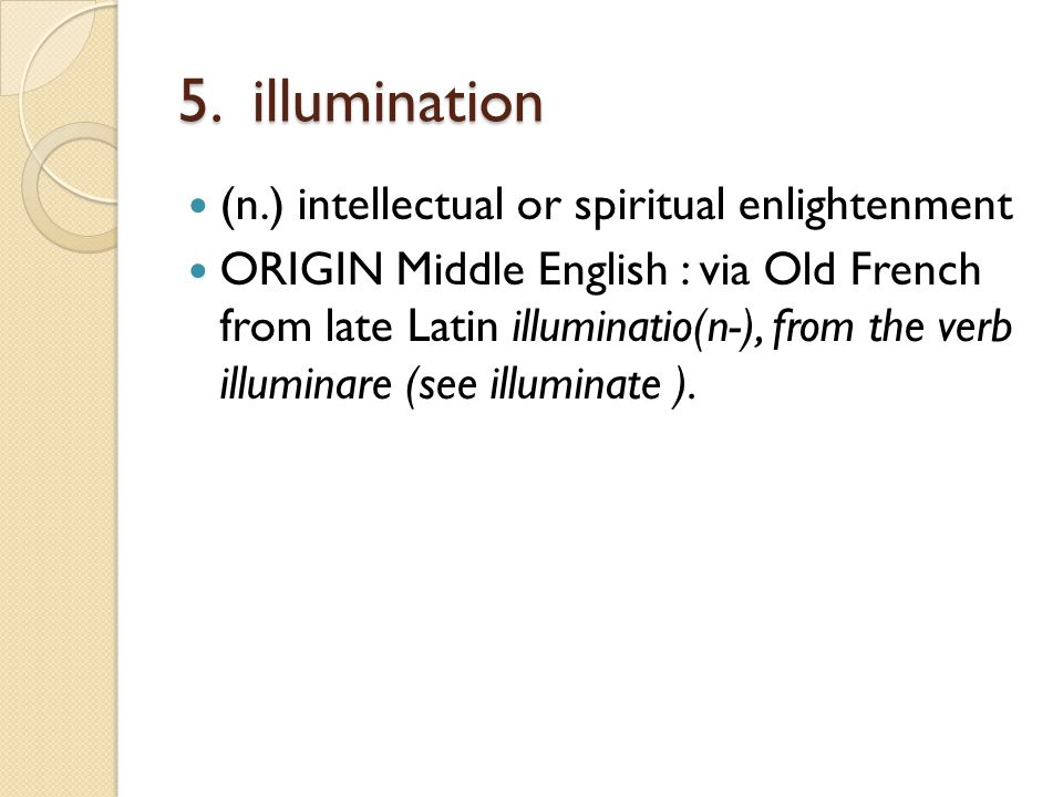 5. illumination (n.) intellectual or spiritual enlightenment ORIGIN Middle English : via Old French from late Latin illuminatio(n-), from the verb ill
