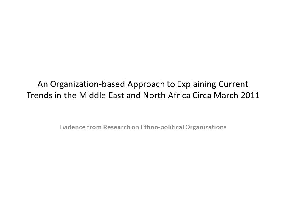 An Organization-based Approach to Explaining Current Trends in the Middle East and North Africa Circa March 2011 Evidence from Research on Ethno-political Organizations