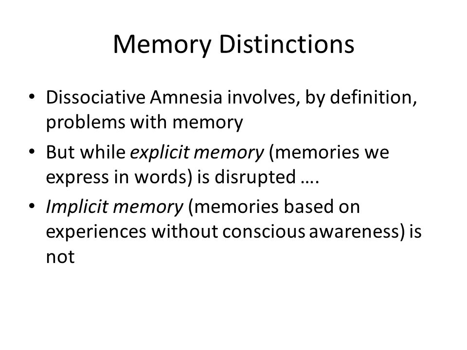 Memory Distinctions Dissociative Amnesia involves, by definition, problems with memory But while explicit memory (memories we express in words) is disrupted ….