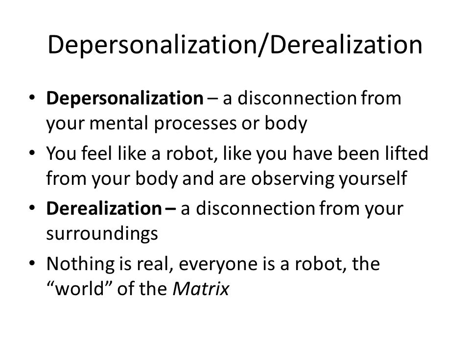Depersonalization/Derealization Depersonalization – a disconnection from your mental processes or body You feel like a robot, like you have been lifted from your body and are observing yourself Derealization – a disconnection from your surroundings Nothing is real, everyone is a robot, the world of the Matrix