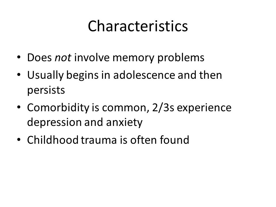 Characteristics Does not involve memory problems Usually begins in adolescence and then persists Comorbidity is common, 2/3s experience depression and anxiety Childhood trauma is often found
