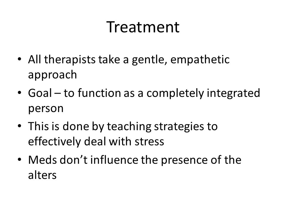 Treatment All therapists take a gentle, empathetic approach Goal – to function as a completely integrated person This is done by teaching strategies to effectively deal with stress Meds don't influence the presence of the alters