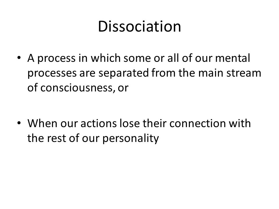 Dissociation A process in which some or all of our mental processes are separated from the main stream of consciousness, or When our actions lose their connection with the rest of our personality