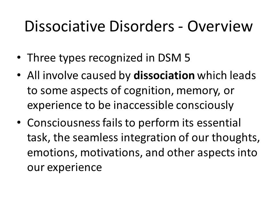 Dissociative Disorders - Overview Three types recognized in DSM 5 All involve caused by dissociation which leads to some aspects of cognition, memory, or experience to be inaccessible consciously Consciousness fails to perform its essential task, the seamless integration of our thoughts, emotions, motivations, and other aspects into our experience