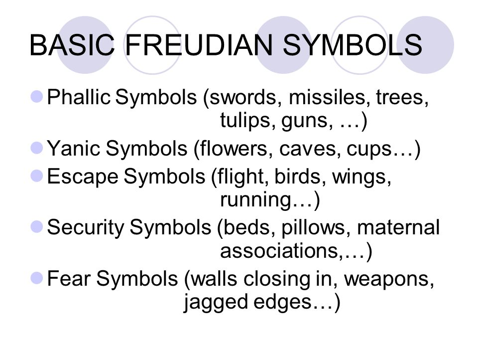 BASIC FREUDIAN SYMBOLS Phallic Symbols (swords, missiles, trees, tulips, guns, …) Yanic Symbols (flowers, caves, cups…) Escape Symbols (flight, birds, wings, running…) Security Symbols (beds, pillows, maternal associations,…) Fear Symbols (walls closing in, weapons, jagged edges…)