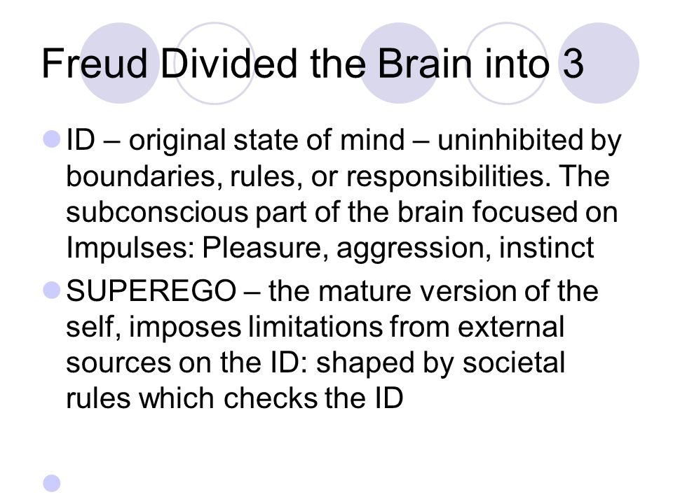 Freud Divided the Brain into 3 ID – original state of mind – uninhibited by boundaries, rules, or responsibilities.