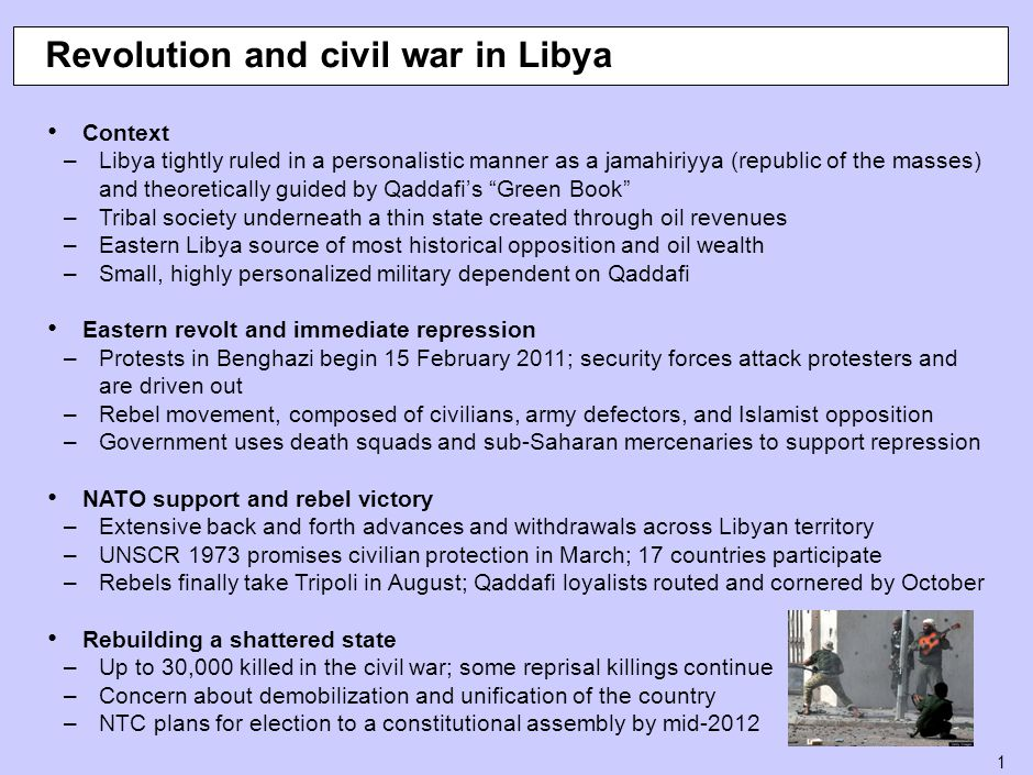 1 Revolution and civil war in Libya Context –Libya tightly ruled in a personalistic manner as a jamahiriyya (republic of the masses) and theoretically guided by Qaddafi's Green Book –Tribal society underneath a thin state created through oil revenues –Eastern Libya source of most historical opposition and oil wealth –Small, highly personalized military dependent on Qaddafi Eastern revolt and immediate repression –Protests in Benghazi begin 15 February 2011; security forces attack protesters and are driven out –Rebel movement, composed of civilians, army defectors, and Islamist opposition –Government uses death squads and sub-Saharan mercenaries to support repression NATO support and rebel victory –Extensive back and forth advances and withdrawals across Libyan territory –UNSCR 1973 promises civilian protection in March; 17 countries participate –Rebels finally take Tripoli in August; Qaddafi loyalists routed and cornered by October Rebuilding a shattered state –Up to 30,000 killed in the civil war; some reprisal killings continue –Concern about demobilization and unification of the country –NTC plans for election to a constitutional assembly by mid-2012