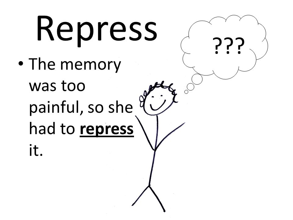 Repress The memory was too painful, so she had to repress it. ???