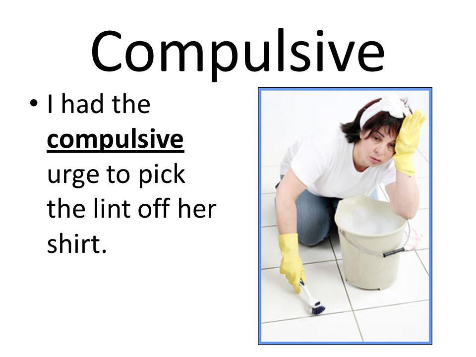 Compulsive I had the compulsive urge to pick the lint off her shirt.