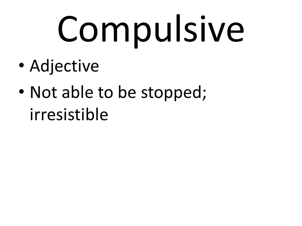 Compulsive Adjective Not able to be stopped; irresistible