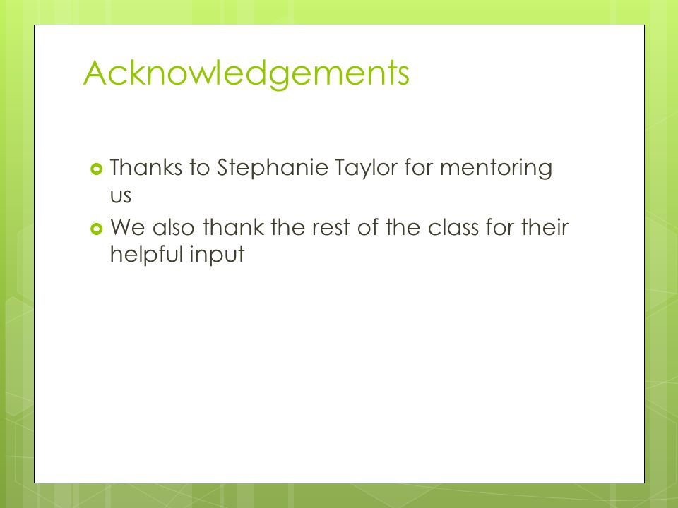 Acknowledgements  Thanks to Stephanie Taylor for mentoring us  We also thank the rest of the class for their helpful input