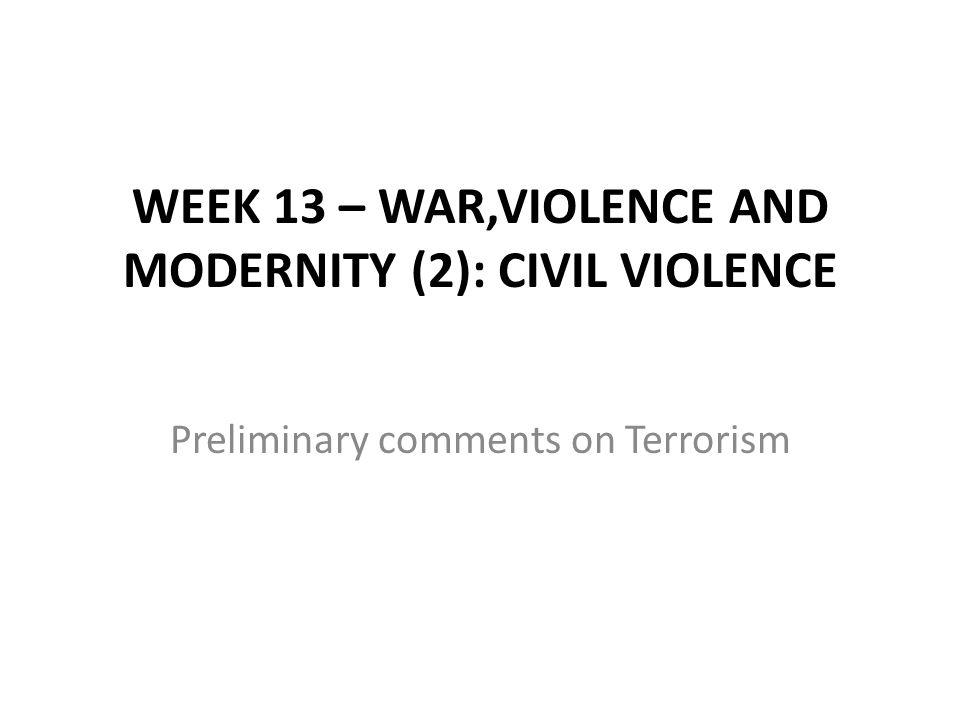 WEEK 13 – WAR,VIOLENCE AND MODERNITY (2): CIVIL VIOLENCE Preliminary comments on Terrorism