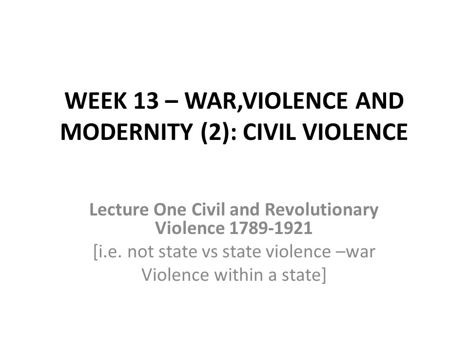 WEEK 13 – WAR,VIOLENCE AND MODERNITY (2): CIVIL VIOLENCE Lecture One Civil and Revolutionary Violence 1789-1921 [i.e.