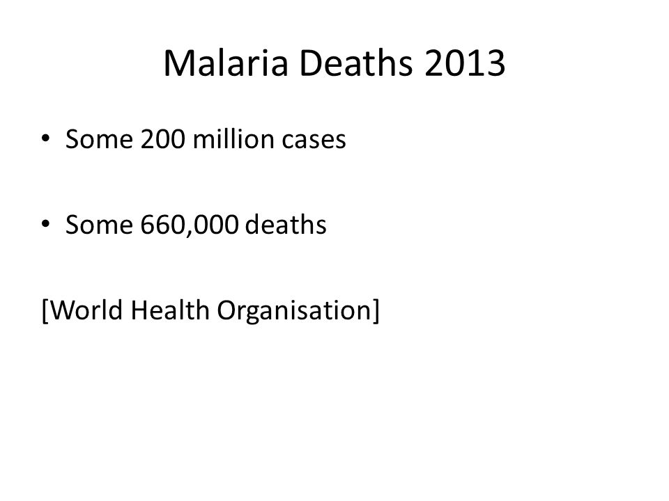Malaria Deaths 2013 Some 200 million cases Some 660,000 deaths [World Health Organisation]