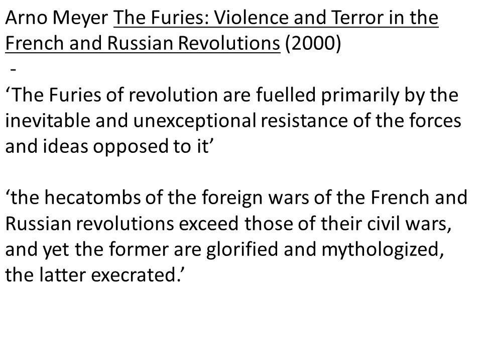 Arno Meyer The Furies: Violence and Terror in the French and Russian Revolutions (2000) - 'The Furies of revolution are fuelled primarily by the inevitable and unexceptional resistance of the forces and ideas opposed to it' 'the hecatombs of the foreign wars of the French and Russian revolutions exceed those of their civil wars, and yet the former are glorified and mythologized, the latter execrated.'