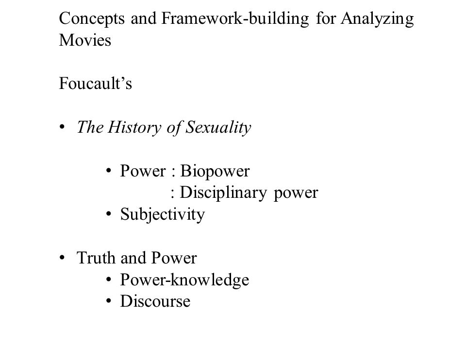 Concepts and Framework-building for Analyzing Movies Foucault's The History of Sexuality Power : Biopower : Disciplinary power Subjectivity Truth and Power Power-knowledge Discourse