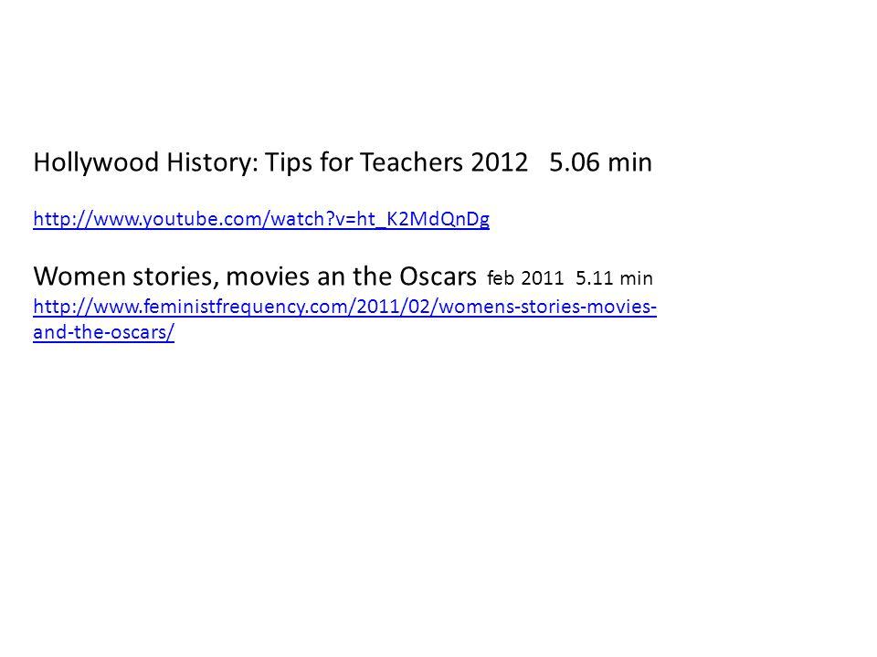 Hollywood History: Tips for Teachers 2012 5.06 min http://www.youtube.com/watch v=ht_K2MdQnDg Women stories, movies an the Oscars feb 2011 5.11 min http://www.feministfrequency.com/2011/02/womens-stories-movies- and-the-oscars/