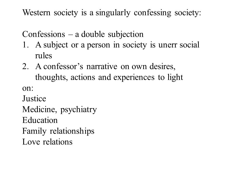 Western society is a singularly confessing society: Confessions – a double subjection 1.A subject or a person in society is unerr social rules 2.A confessor's narrative on own desires, thoughts, actions and experiences to light on: Justice Medicine, psychiatry Education Family relationships Love relations