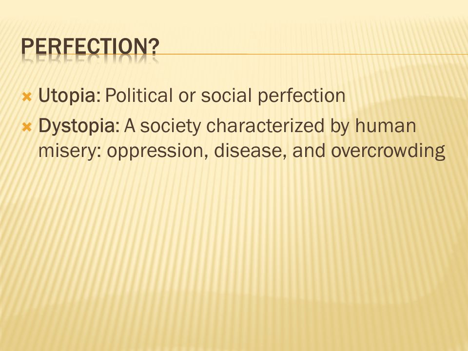  Utopia: Political or social perfection  Dystopia: A society characterized by human misery: oppression, disease, and overcrowding