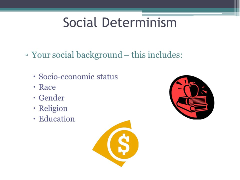 ▫Your social background – this includes:  Socio-economic status  Race  Gender  Religion  Education Social Determinism