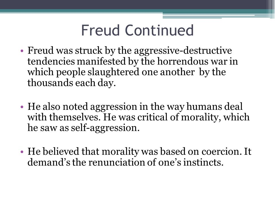 Freud was struck by the aggressive-destructive tendencies manifested by the horrendous war in which people slaughtered one another by the thousands each day.