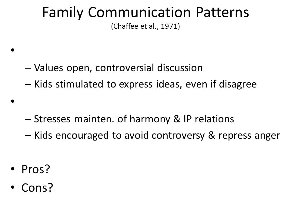 Family Communication Patterns (Chaffee et al., 1971) – Values open, controversial discussion – Kids stimulated to express ideas, even if disagree – Stresses mainten.