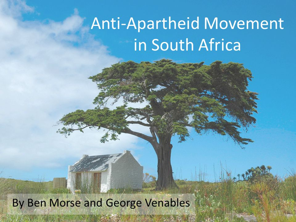 Anti-Apartheid Movement in South Africa By Ben Morse and George Venables